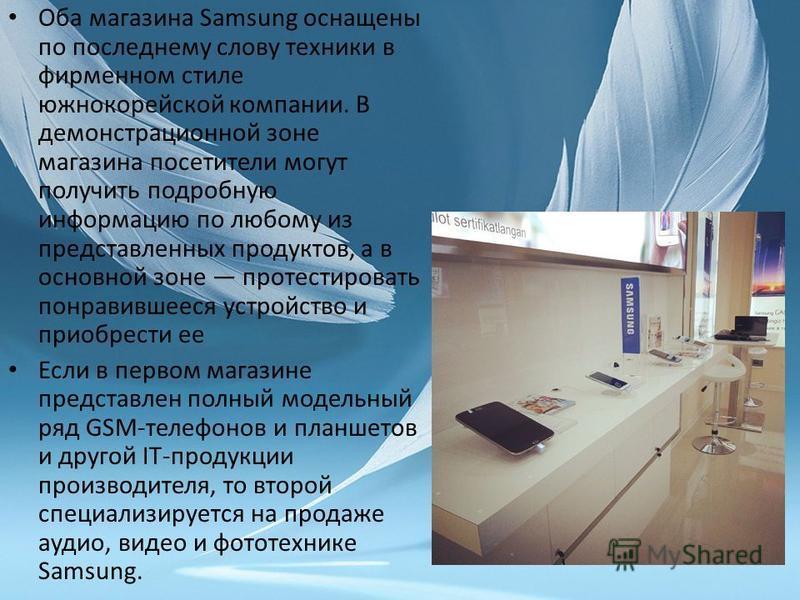 Оба магазина Samsung оснащены по последнему слову техники в фирменном стиле южнокорейской компании. В демонстрационной зоне магазина посетители могут получить подробную информацию по любому из представленных продуктов, а в основной зоне протестироват