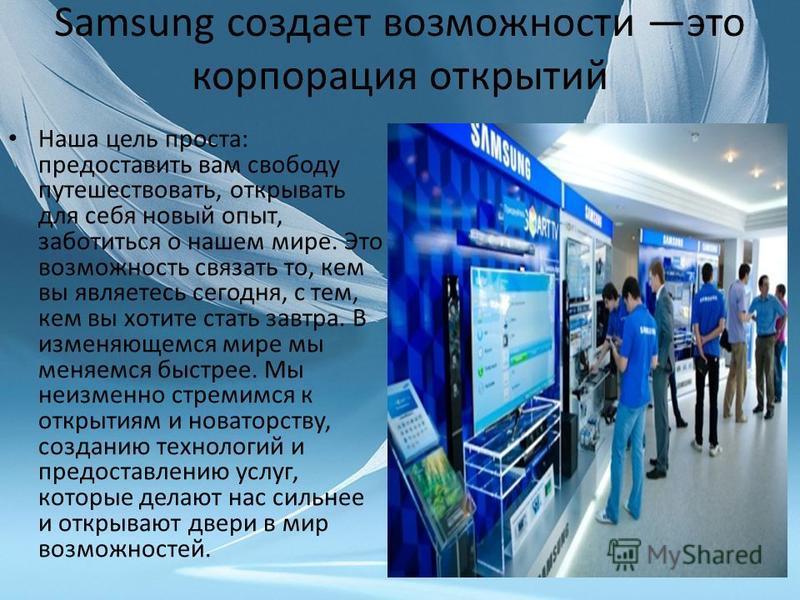 Samsung создает возможности это корпорация открытий Наша цель проста: предоставить вам свободу путешествовать, открывать для себя новый опыт, заботиться о нашем мире. Это возможность связать то, кем вы являетесь сегодня, с тем, кем вы хотите стать за