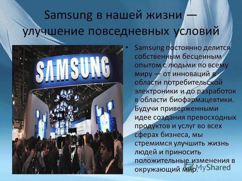 Samsung в нашей жизни улучшение повседневных условий Samsung постоянно делится собственным бесценным опытом с людьми по всему миру от инноваций в области потребительской электроники и до разработок в области биофармацевтики. Будучи приверженными идее