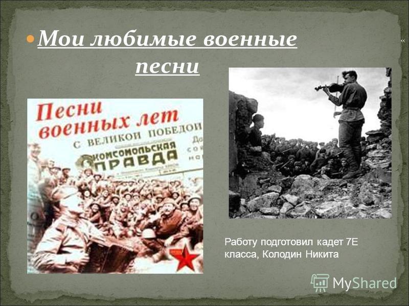 Мои любимые военные песни Работу подготовил кадет 7Е класса, Колодин Никита