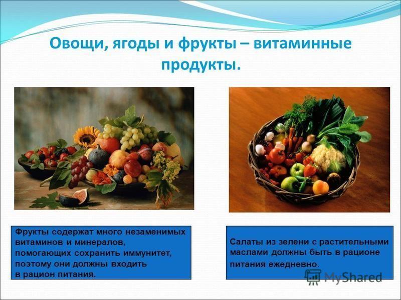 Овощи, ягоды и фрукты – витаминные продукты. Салаты из зелени с растительными маслами должны быть в рационе питания ежедневно. Фрукты содержат много незаменимых витаминов и минералов, помогающих сохранить иммунитет, поэтому они должны входить в рацио