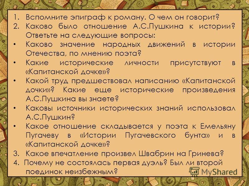 1. Вспомните эпиграф к роману. О чем он говорит? 2. Каково было отношение А.С.Пушкина к истории? Ответьте на следующие вопросы: Каково значение народных движений в истории Отечества, по мнению поэта? Какие исторические личности присутствуют в «Капита