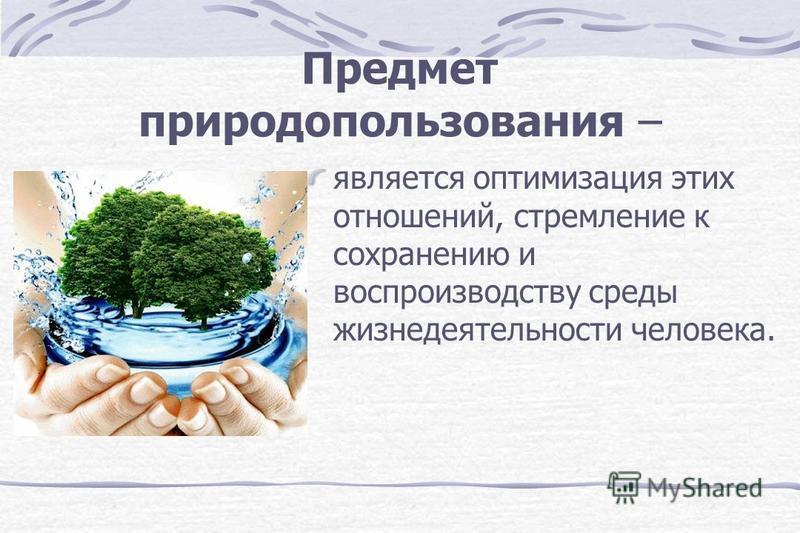 Предмет природопользования – является оптимизация этих отношений, стремление к сохранению и воспроизводству среды жизнедеятельности человека.