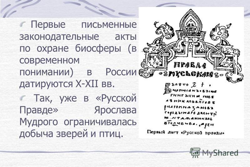 Первые письменные законодательные акты по охране биосферы (в современном понимании) в России датируются Х-ХII вв. Так, уже в «Русской Правде» Ярослава Мудрого ограничивалась добыча зверей и птиц.
