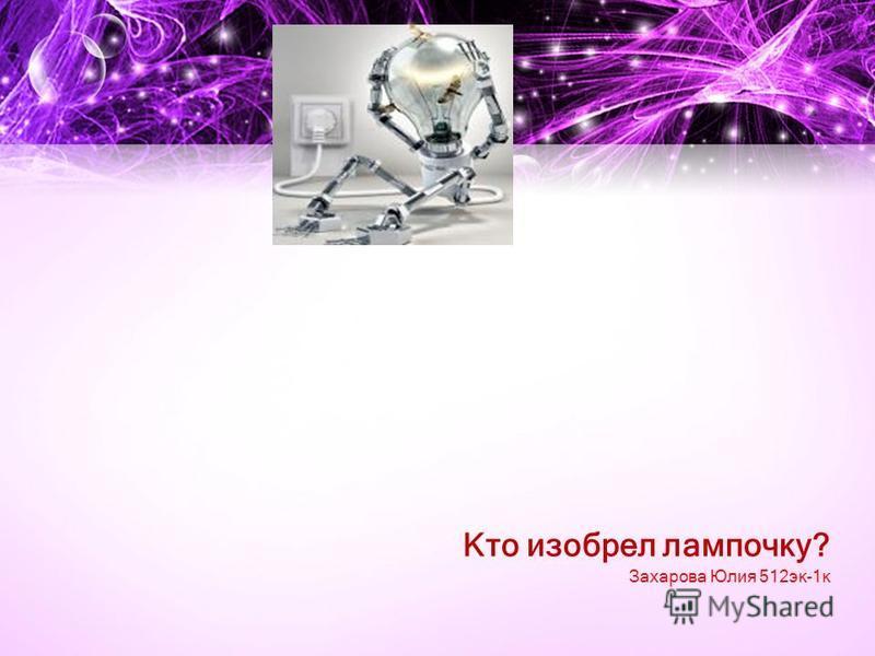 Кто изобрел лампочку? Захарова Юлия 512 эк-1 к