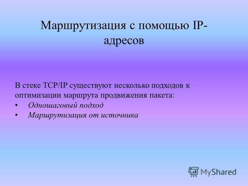 Маршрутизация с помощью IP- адресов В стеке TCP/IP существуют несколько подходов к оптимизации маршрута продвижения пакета: Одношаговый подход Маршрутизация от источника