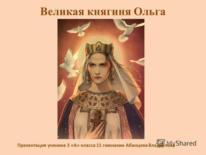 Великая княгиня Ольга Презентация ученика 3 «А» класса 11 гимназии Абанцева Владислава