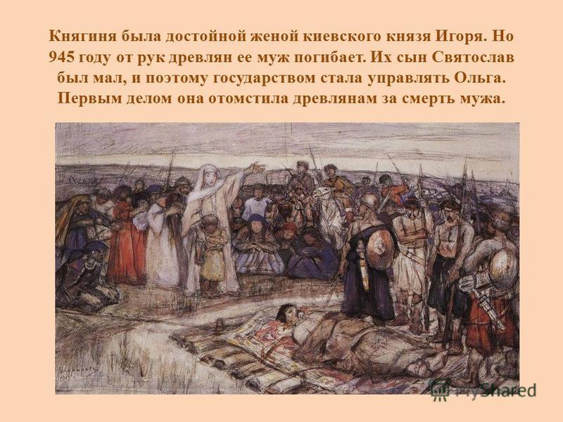 Княгиня была достойной женой киевского князя Игоря. Но 945 году от рук древлян ее муж погибает. Их сын Святослав был мал, и поэтому государством стала управлять Ольга. Первым делом она отомстила древлянам за смерть мужа.
