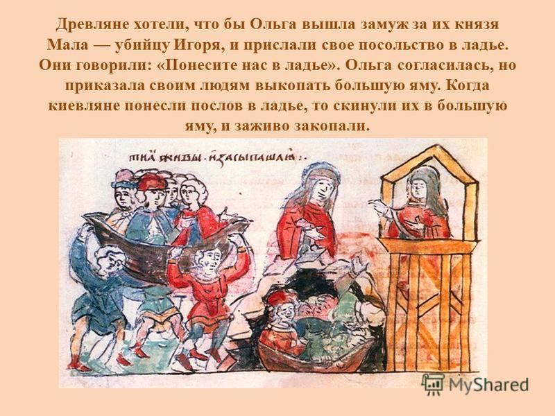 Древляне хотели, что бы Ольга вышла замуж за их князя Мала убийцу Игоря, и прислали свое посольство в ладье. Они говорили: «Понесите нас в ладье». Ольга согласилась, но приказала своим людям выкопать большую яму. Когда киевляне понесли послов в ладье
