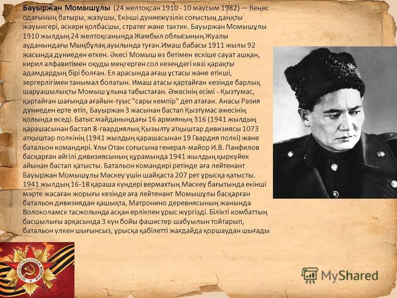 Бауыржан Момышұлы (24 желтоқсан 1910 - 10 маусым 1982) Кеңес одағының батыры, жазушы, Екінші дүниежүзілік соғыстың даңқты жакынгері, әскери қолбасшы, стратег және тактик. Бауыржан Момышұлы 1910 жилдың 24 желтоқсанында Жамбыл облысының Жуалы ауданында