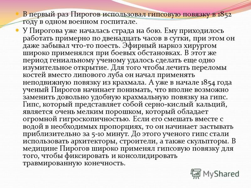 В первый раз Пирогов использовал гипсовую повязку в 1852 году в одном военном госпитале. У Пирогова уже началась страда на бою. Ему приходилось работать примерно по двенадцать часов в сутки, при этом он даже забывал что-то поесть. Эфирный наркоз хиру