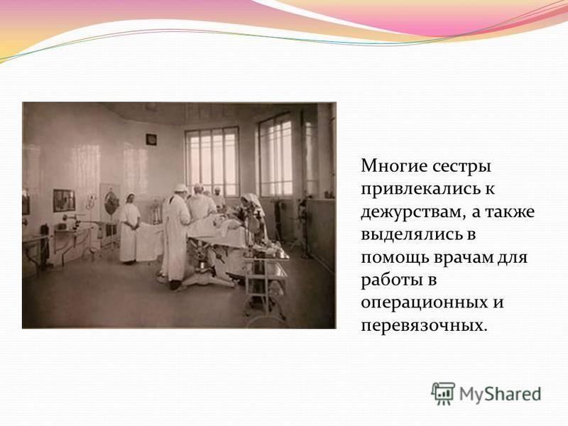 Многие сестры привлекались к дежурствам, а также выделялись в помощь врачам для работы в операционных и перевязочных.
