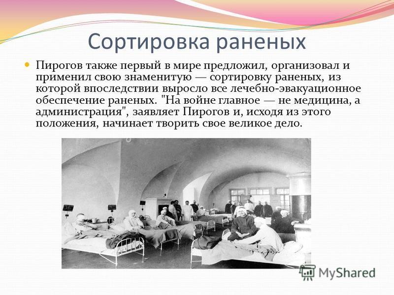 Сортировка раненых Пирогов также первый в мире предложил, организовал и применил свою знаменитую сортировку раненых, из которой впоследствии выросло все лечебно-эвакуационное обеспечение раненых.