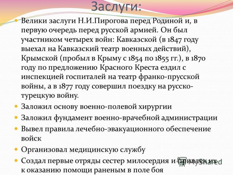 Заслуги: Велики заслуги Н.И.Пирогова перед Родиной и, в первую очередь перед русской армией. Он был участником четырех войн: Кавказской (в 1847 году выехал на Кавказский театр военных действий), Крымской (пробыл в Крыму с 1854 по 1855 гг.), в 1870 го