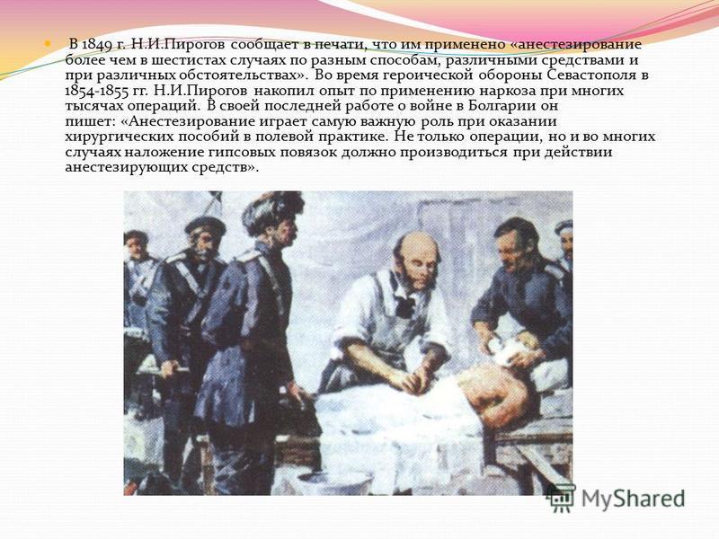 В 1849 г. Н.И.Пирогов сообщает в печати, что им применено «анестезирование более чем в шестистах случаях по разным способам, различными средствами и при различных обстоятельствах». Во время героической обороны Севастополя в 1854-1855 гг. Н.И.Пирогов