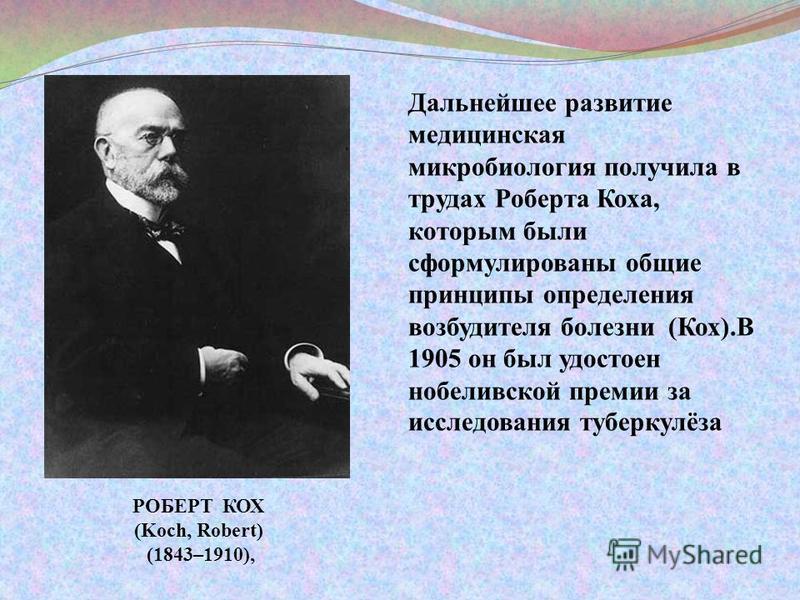 Дальнейшее развитие медицинская микробиология получила в трудах Роберта Коха, которым были сформулированы общие принципы определения возбудителя болезни (Кох).В 1905 он был удостоен нобелевской премии за исследования туберкулёза РОБЕРТ КОХ (Koch, Rob