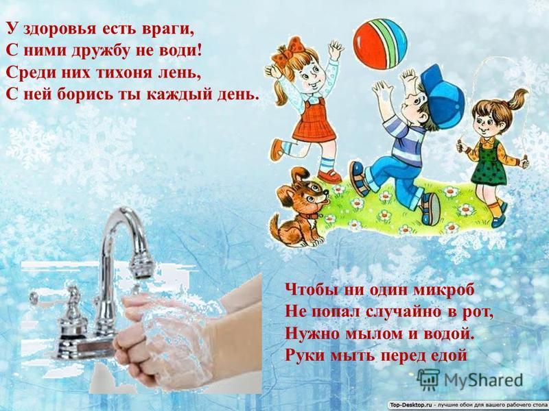 У здоровья есть враги, С ними дружбу не води! Среди них тихоня лень, С ней борись ты каждый день. Чтобы ни один микроб Не попал случайно в рот, Нужно мылом и водой. Руки мыть перед едой