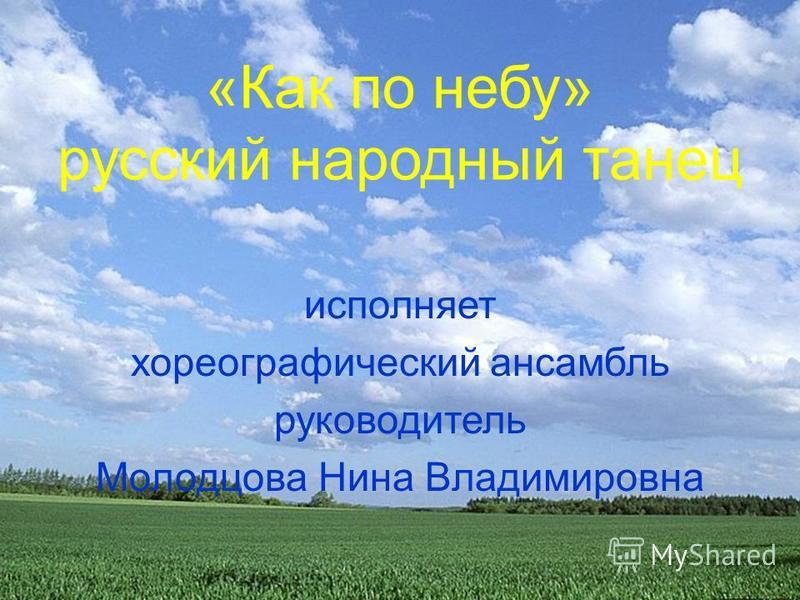 «Как по небу» русский народный танец исполняет хореографический ансамбль руководитель Молодцова Нина Владимировна