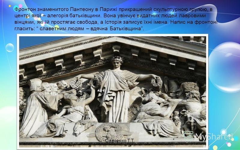 Фронтон знаменитого Пантеону в Парижі прикрашений скульптурною групою, в центрі якої – алегорія батьківщини. Вона увінчує видатних людей лавровими вінцями, які їй простягає свобода, а Історія записує їхні імена. Напис на фронтоні гласить: славетним л