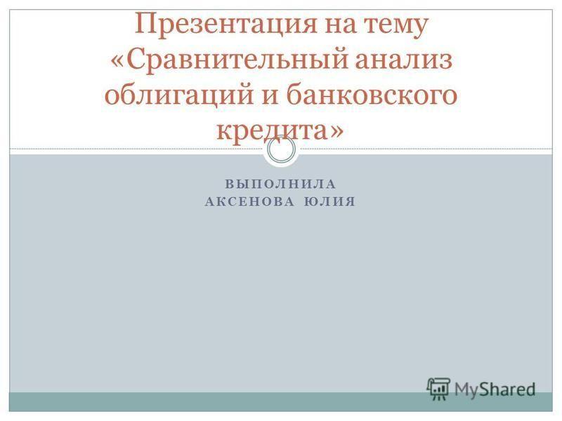 ВЫПОЛНИЛА АКСЕНОВА ЮЛИЯ Презентация на тему «Сравнительный анализ облигаций и банковского кредита»