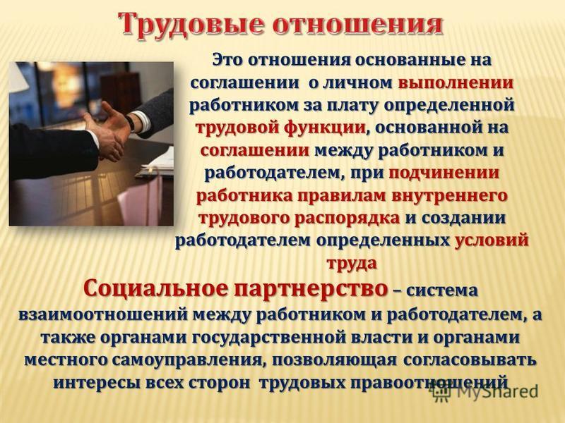 Это отношения основанные на соглашении о личном выполнении работником за плату определенной трудовой функции, основанной на соглашении между работником и работодателем, при подчинении работника правилам внутреннего трудового распорядка и создании раб