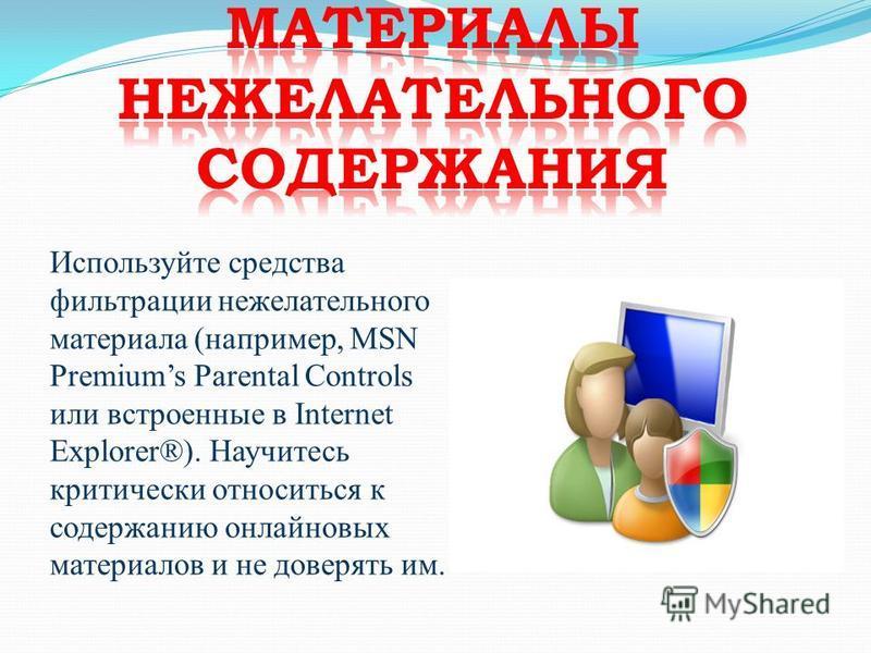 Используйте средства фильтрации нежелательного материала (например, MSN Premiums Parental Controls или встроенные в Internet Explorer®). Научитесь критически относиться к содержанию онлайновых материалов и не доверять им.