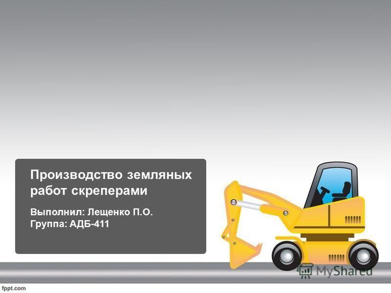 Производство земляных работ скреперами Выполнил: Лещенко П.О. Группа: АДБ-411