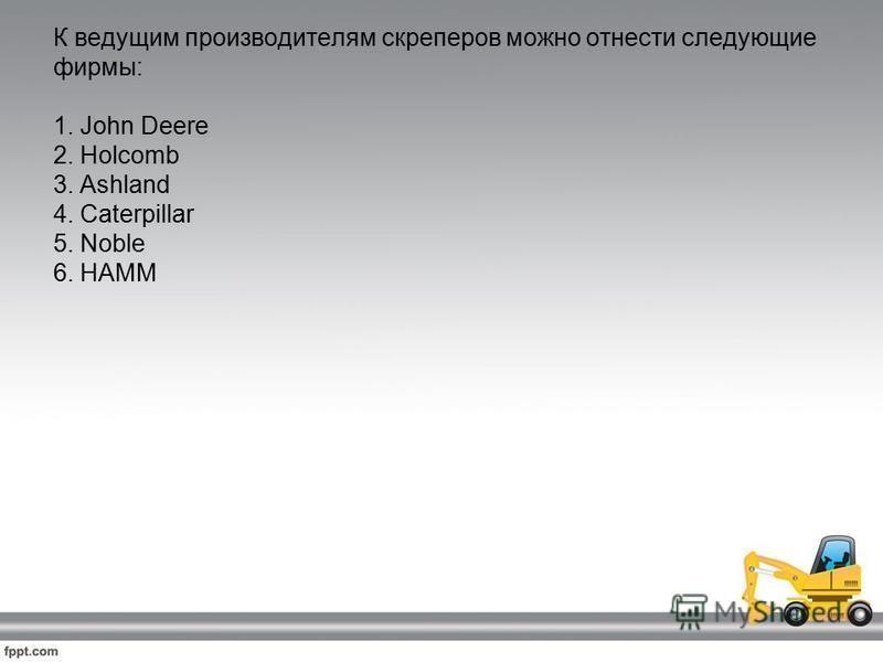 К ведущим производителям скреперов можно отнести следующие фирмы: 1. John Deere 2. Holcomb 3. Ashland 4. Caterpillar 5. Noble 6. HAMM