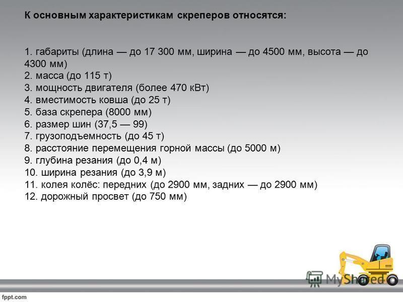 К основным характеристикам скреперов относятся: 1. габариты (длина до 17 300 мм, ширина до 4500 мм, высота до 4300 мм) 2. масса (до 115 т) 3. мощность двигателя (более 470 к Вт) 4. вместимость ковша (до 25 т) 5. база скрепера (8000 мм) 6. размер шин