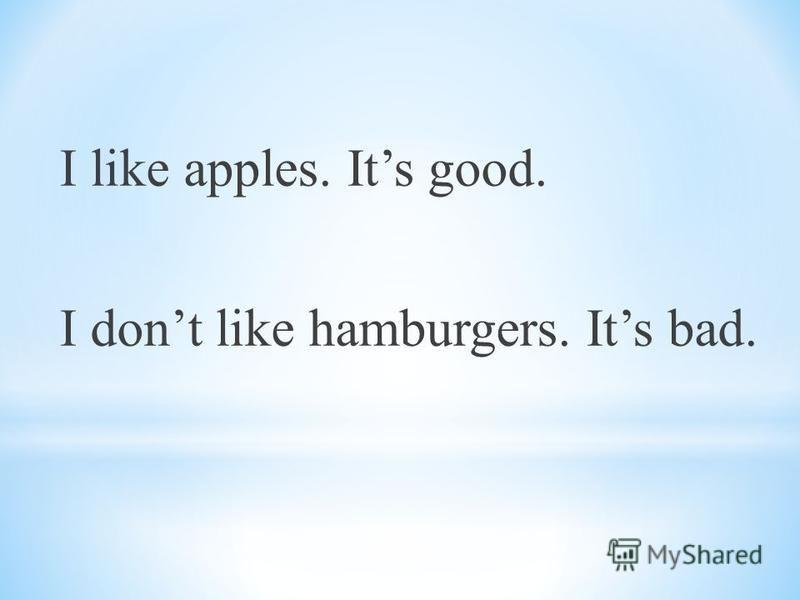 I like apples. Its good. I dont like hamburgers. Its bad.