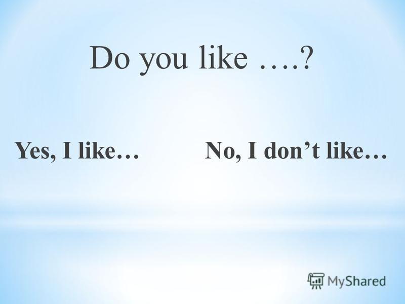 Do you like ….? Yes, I like… No, I dont like…