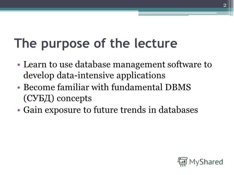 The purpose of the lecture Learn to use database management software to develop data-intensive applications Become familiar with fundamental DBMS (СУБД) concepts Gain exposure to future trends in databases 2