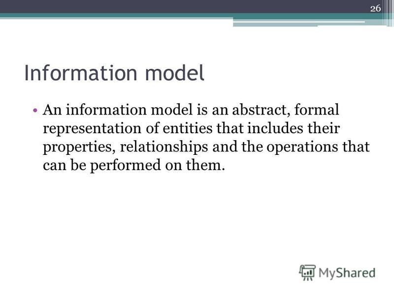 Information model An information model is an abstract, formal representation of entities that includes their properties, relationships and the operations that can be performed on them. 26