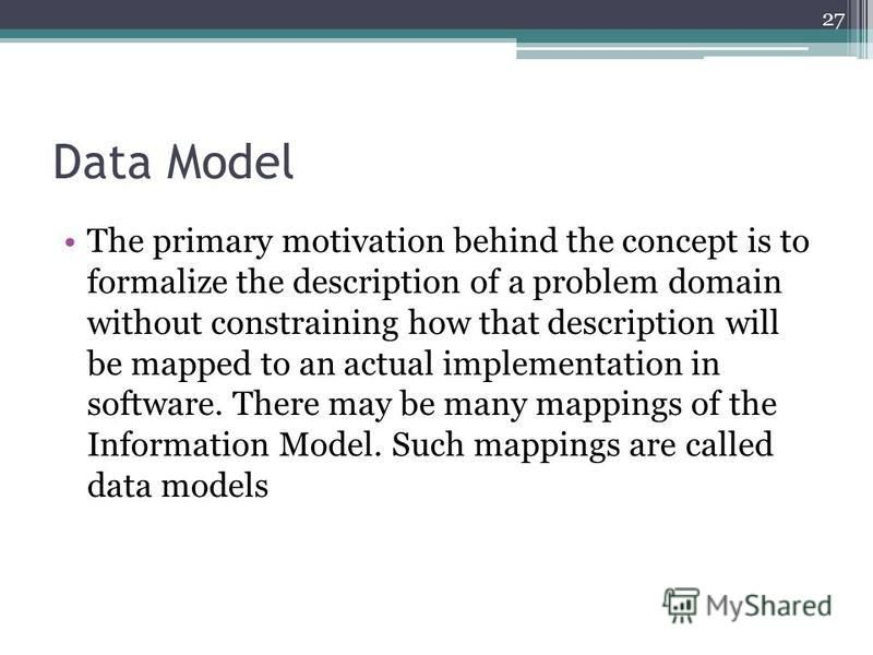 Data Model The primary motivation behind the concept is to formalize the description of a problem domain without constraining how that description will be mapped to an actual implementation in software. There may be many mappings of the Information M