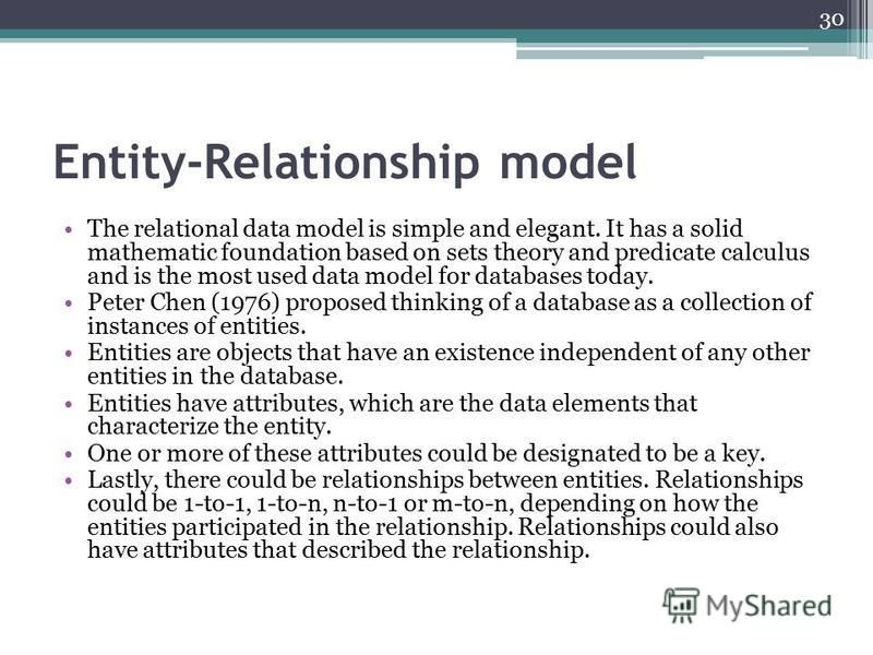 Entity-Relationship model The relational data model is simple and elegant. It has a solid mathematic foundation based on sets theory and predicate calculus and is the most used data model for databases today. Peter Chen (1976) proposed thinking of a