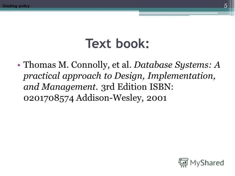 Text book: Thomas M. Connolly, et al. Database Systems: A practical approach to Design, Implementation, and Management. 3rd Edition ISBN: 0201708574 Addison-Wesley, 2001 Grading policy 5