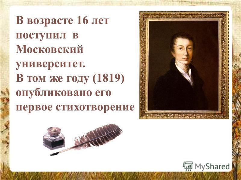 В возрасте 16 лет поступил в Московский университет. В том же году (1819) опубликовано его первое стихотворение