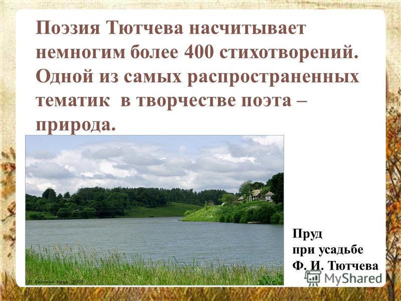 Поэзия Тютчева насчитывает немногим более 400 стихотворений. Одной из самых распространенных тематик в творчестве поэта – природа. Пруд при усадьбе Ф. И. Тютчева