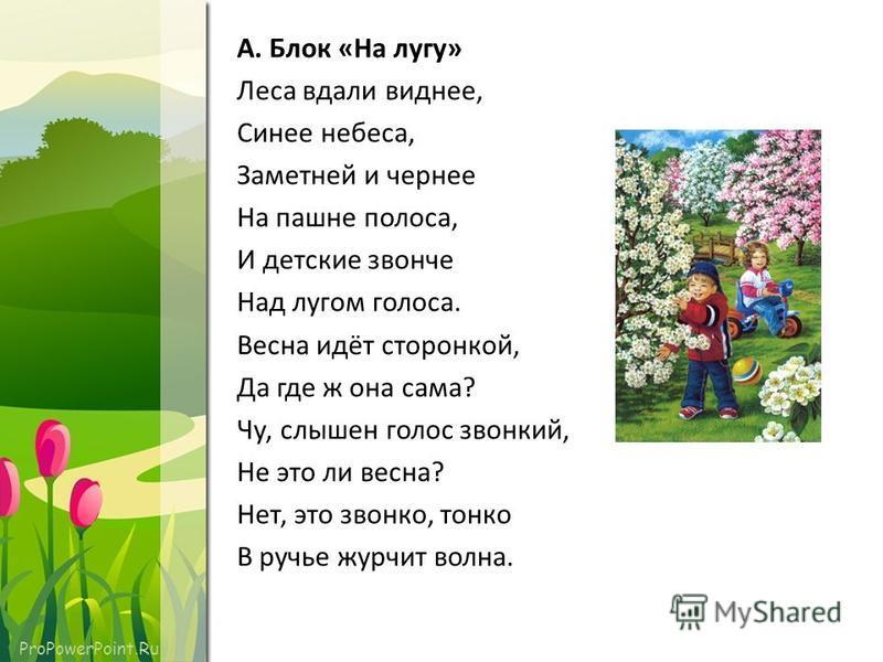 ProPowerPoint.Ru А. Блок «На лугу» Леса вдали виднее, Синее небеса, Заметней и чернее На пашне полоса, И детские звонче Над лугом голоса. Весна идёт сторонкой, Да где ж она сама? Чу, слышен голос звонкий, Не это ли весна? Нет, это звонко, тонко В руч