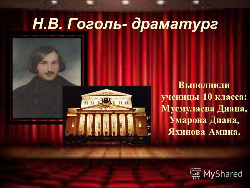 Н.В. Гоголь- драматург Выполнили ученицы 10 класса: Мусмулаева Диана, Умарова Диана, Яхинова Амина.