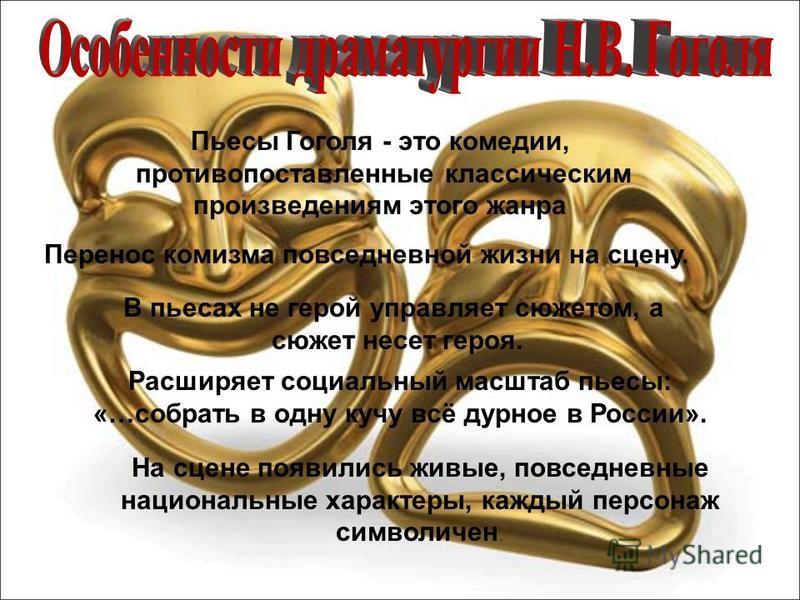 Пьесы Гоголя - это комедии, противопоставленные классическим произведениям этого жанра В пьесах не герой управляет сюжетом, а сюжет несет героя. Расширяет социальный масштаб пьесы: «…собрать в одну кучу всё дурное в России». На сцене появились живые,