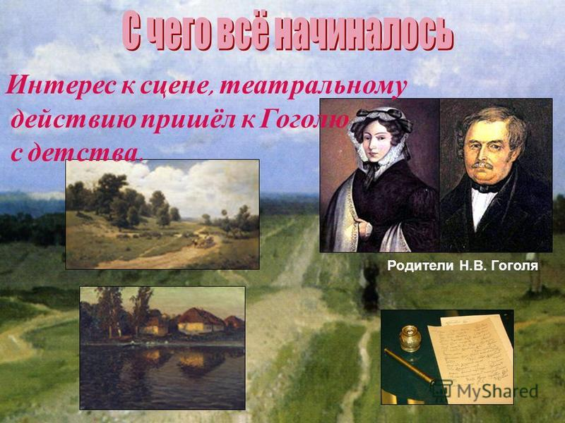 Интерес к сцене, театральному действию пришёл к Гоголю с детства. Родители Н.В. Гоголя