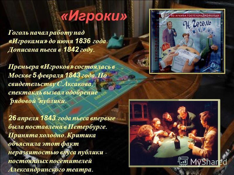 Гоголь начал работу над «Игроками» до июня 1836 года. Дописана пьеса в 1842 году. Премьера «Игроков» состоялась в Москве 5 февраля 1843 года. По свидетельству С. Аксакова, спектакль вызвал одобрение