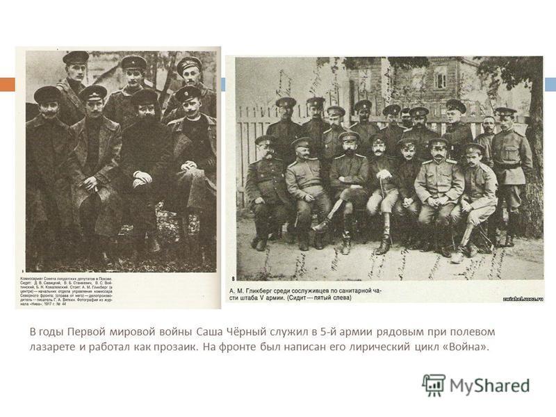 В годы Первой мировой войны Саша Чёрный служил в 5- й армии рядовым при полевом лазарете и работал как прозаик. На фронте был написан его лирический цикл « Война ».