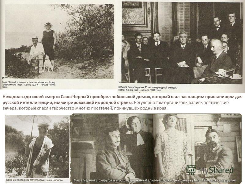 Незадолго до своей смерти Саша Черный приобрел небольшой домик, который стал настоящим пристанищем для русской интеллигенции, иммигрировавшей из родной страны. Регулярно там организовывались поэтические вечера, которые спасли творчество многих писате