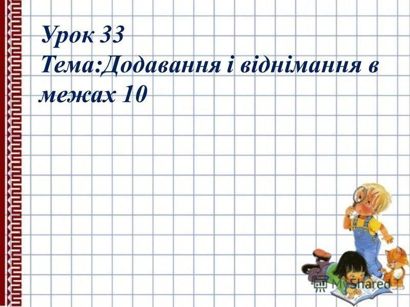 Урок 33 Тема:Додавання і віднімання в межах 10