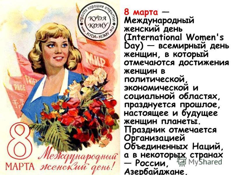 8 марта Международный женский день (International Women's Day) всемирный день женщин, в который отмечаются достижения женщин в политической, экономической и социальной областях, празднуется прошлое, настоящее и будущее женщин планеты. Праздник отмеча