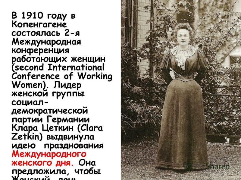 В 1910 году в Копенгагене состоялась 2-я Международная конференция работающих женщин (second International Conference of Working Women). Лидер женской группы социал- демократической партии Германии Клара Цеткин (Clara Zetkin) выдвинула идею празднова