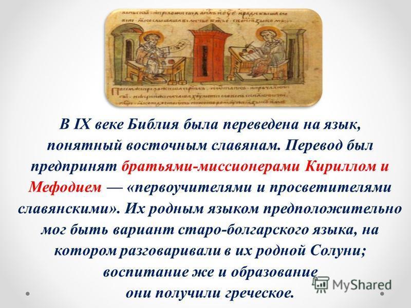 В IX веке Библия была переведена на язык, понятный восточным славянам. Перевод был предпринят братьями-миссионерами Кириллом и Мефодием «первоучителями и просветителями славянскими». Их родным языком предположительно мог быть вариант старо-болгарског