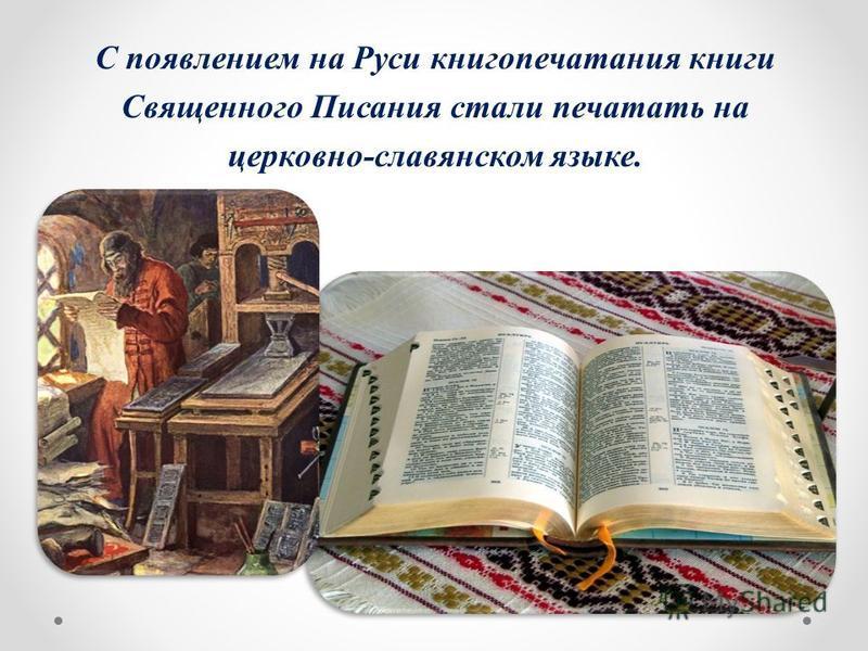 С появлением на Руси книгопечатания книги Священного Писания стали печатать на церковно-славянском языке.